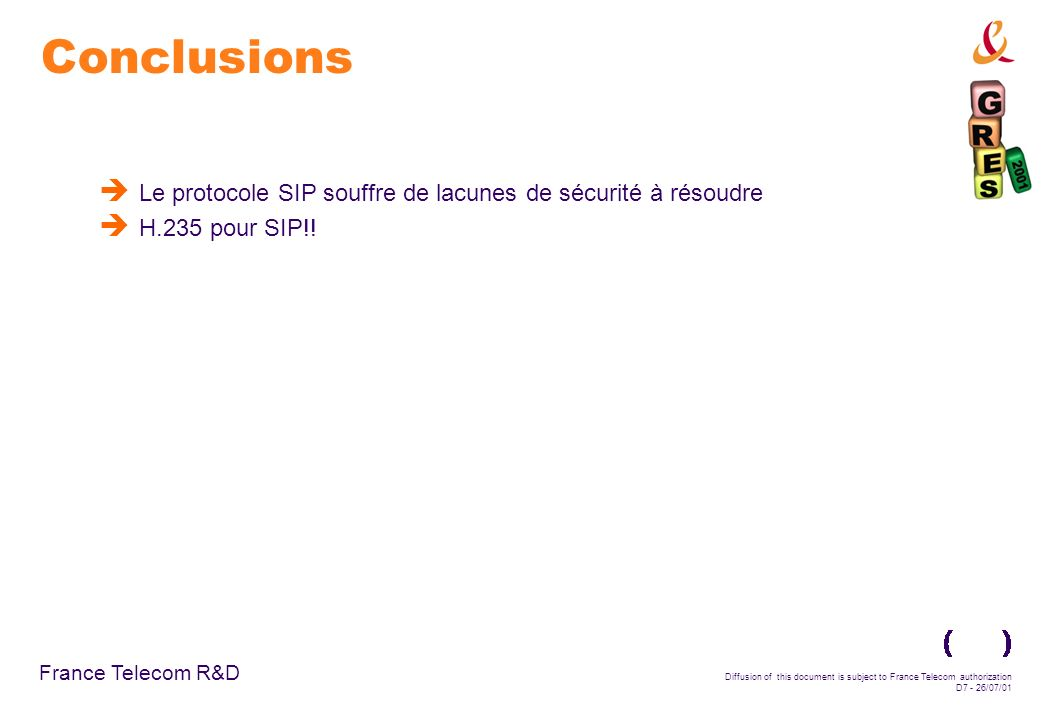 France Telecom R&D Diffusion of this document is subject to France Telecom authorization D7 - 26/07/01 Conclusions Le protocole SIP souffre de lacunes de sécurité à résoudre H.235 pour SIP!!