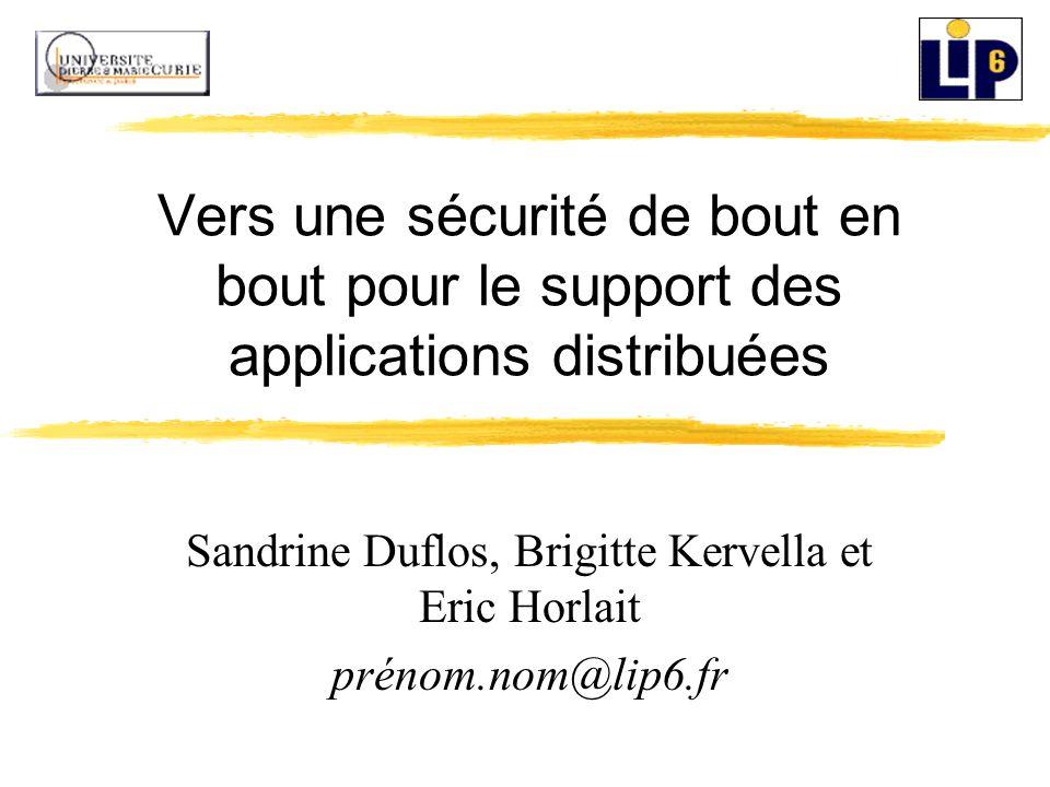 Vers une sécurité de bout en bout pour le support des applications distribuées Sandrine Duflos, Brigitte Kervella et Eric Horlait prénom.nom@lip6.fr