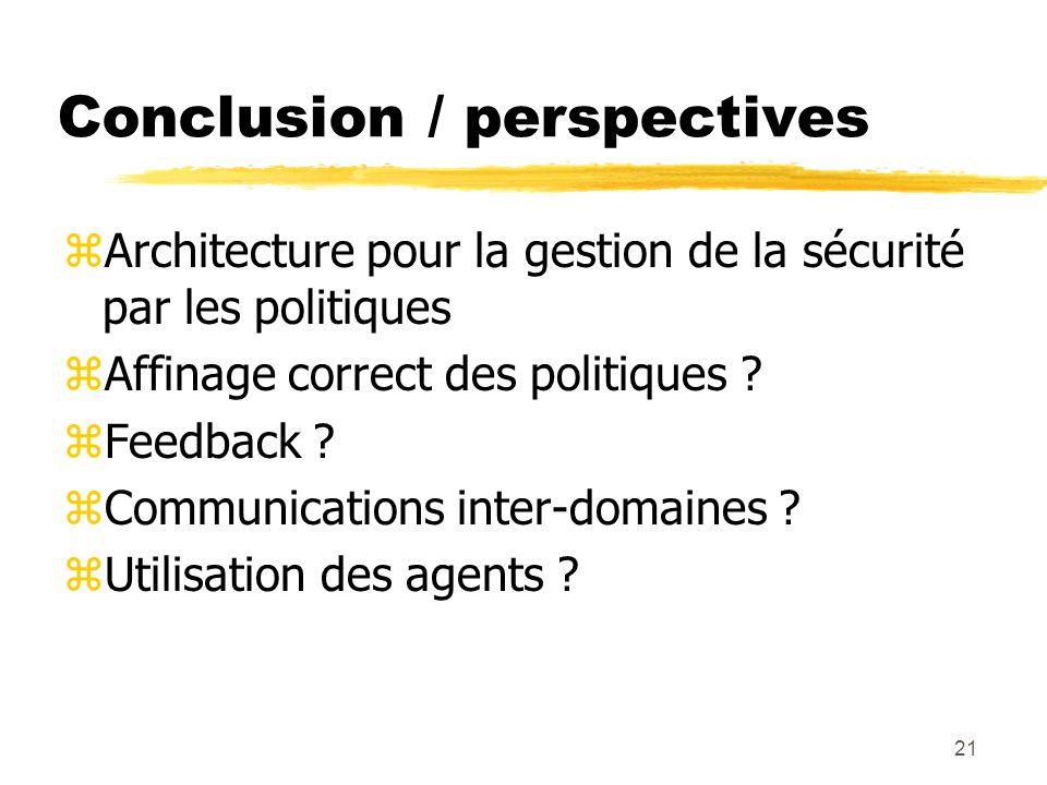 21 Conclusion / perspectives zArchitecture pour la gestion de la sécurité par les politiques zAffinage correct des politiques ? zFeedback ? zCommunica