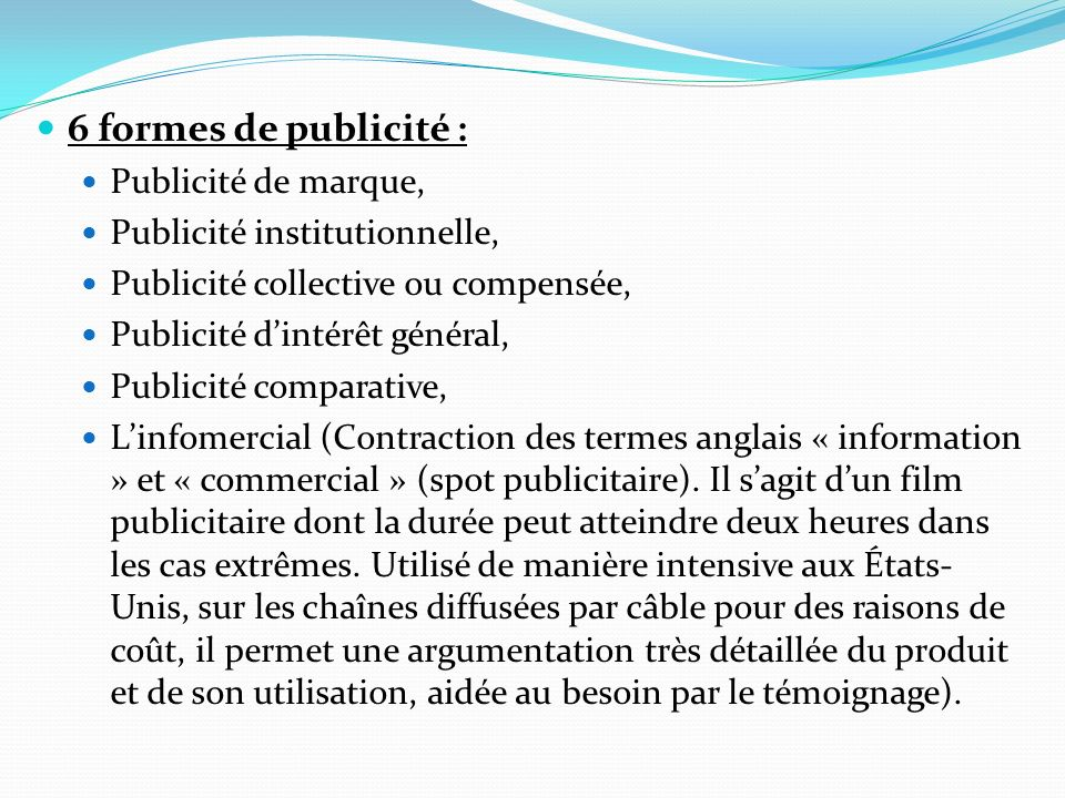 6 formes de publicité : Publicité de marque, Publicité institutionnelle, Publicité collective ou compensée, Publicité dintérêt général, Publicité comp