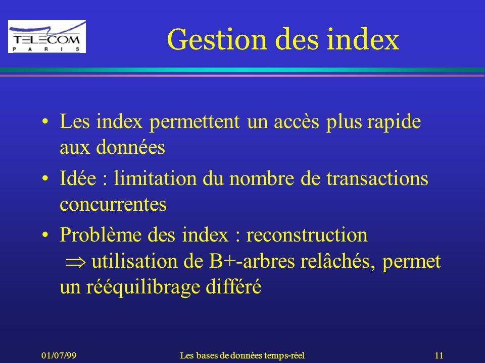 01/07/99Les bases de données temps-réel11 Gestion des index Les index permettent un accès plus rapide aux données Idée : limitation du nombre de trans