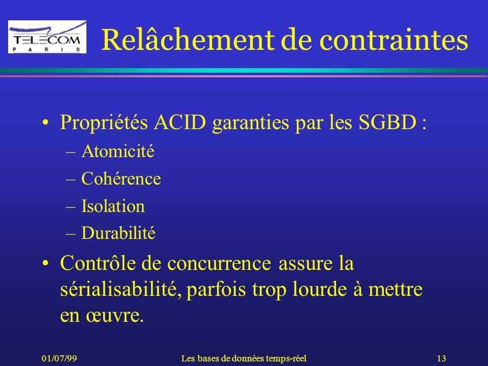 01/07/99Les bases de données temps-réel13 Relâchement de contraintes Propriétés ACID garanties par les SGBD : –Atomicité –Cohérence –Isolation –Durabi