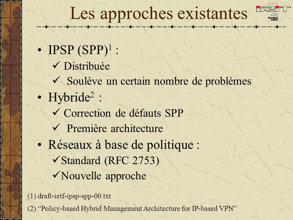 Les approches existantes IPSP (SPP) 1 : Distribuée Soulève un certain nombre de problèmes Hybride 2 : Correction de défauts SPP Première architecture Réseaux à base de politique : Standard (RFC 2753) Nouvelle approche (1) draft-ietf-ipsp-spp-00.txt (2) Policy-based Hybrid Management Architecture for IP-based VPN