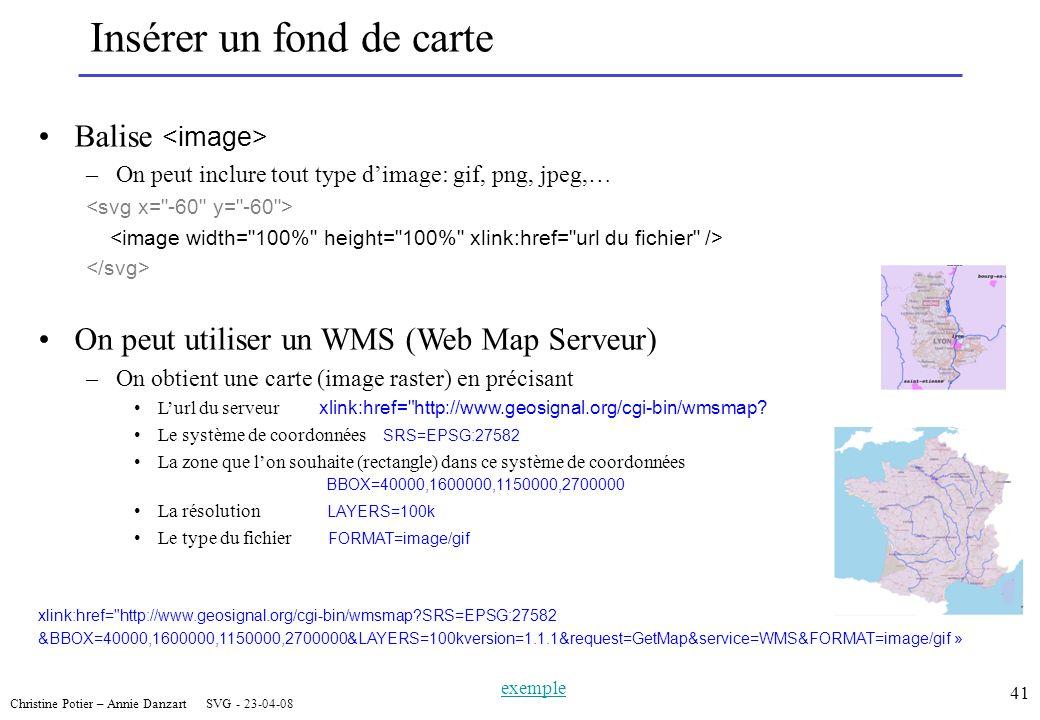 Christine Potier – Annie Danzart SVG - 23-04-08 41 Insérer un fond de carte Balise –On peut inclure tout type dimage: gif, png, jpeg,… On peut utiliser un WMS (Web Map Serveur) –On obtient une carte (image raster) en précisant Lurl du serveur xlink:href= http://www.geosignal.org/cgi-bin/wmsmap.