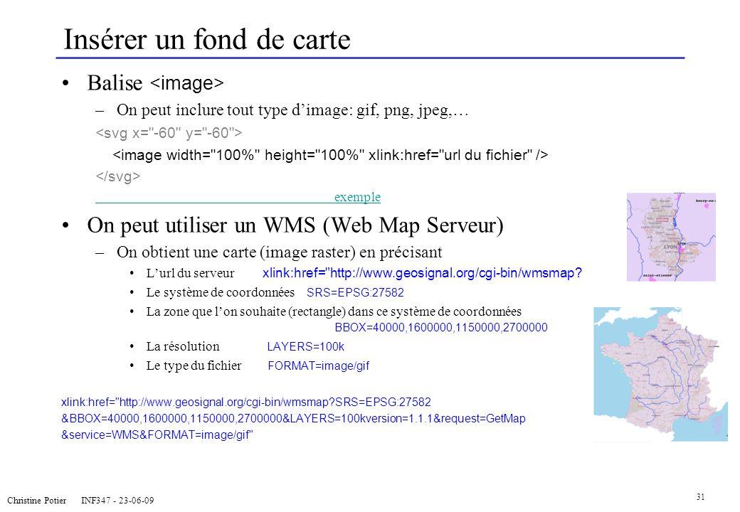 Christine Potier INF347 - 23-06-09 31 Insérer un fond de carte Balise –On peut inclure tout type dimage: gif, png, jpeg,… exemple On peut utiliser un