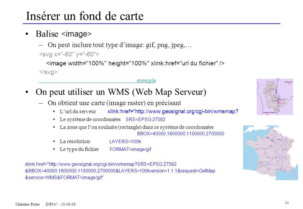 Christine Potier INF347 - 20-06-08 34 Insérer un fond de carte Balise –On peut inclure tout type dimage: gif, png, jpeg,… exemple On peut utiliser un WMS (Web Map Serveur) –On obtient une carte (image raster) en précisant Lurl du serveur xlink:href= http://www.geosignal.org/cgi-bin/wmsmap.
