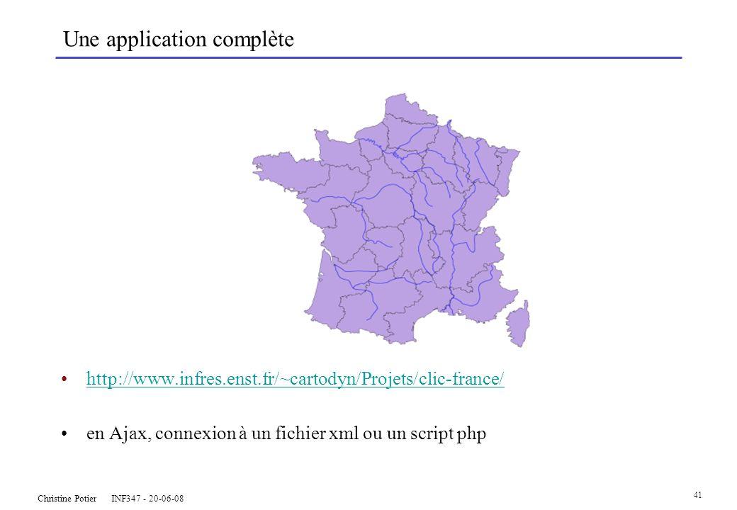 Christine Potier INF347 - 20-06-08 41 Une application complète http://www.infres.enst.fr/~cartodyn/Projets/clic-france/ en Ajax, connexion à un fichier xml ou un script php