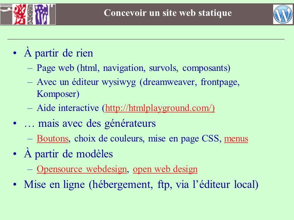Concevoir un site web dynamique Hébergé ou à héberger soi-même Blog –Wordpress, Typepad, Dotclear, BloggerBlogger Wiki –Mediawiki, wikini Sites –Google sites, sitekreatorGoogle sitessitekreator CMS –Spip, joomla, Typo3, …