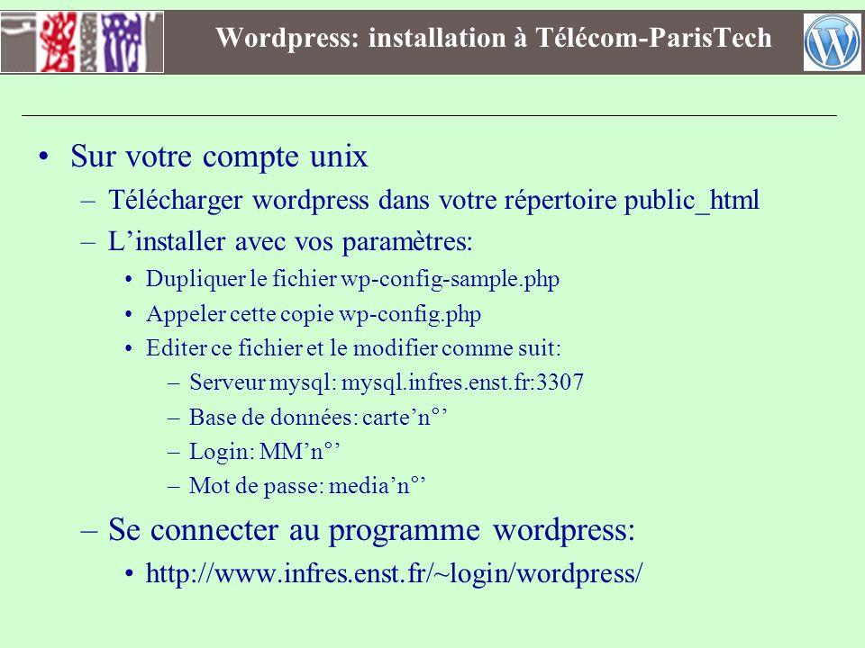 Wordpress: Sites des projets Sur votre compte unix –Télécharger wordpress dans votre répertoire public_html sous un répertoire dédié :projet –Y installer wordpress avec vos paramètres: Dupliquer le fichier wp-config-sample.php Appeler cette copie wp-config.php Editer ce fichier et le modifier comme suit: –Serveur mysql: mysql.tp.enst.fr:3307 –Base de données: projetn° (de 1 à 4 selon votre groupe) –Login: groupen° (de 1 à 4) –Mot de passe: median° (de 1 à 4) –Se connecter au programme wordpress: http://www.infres.enst.fr/~login/projet/