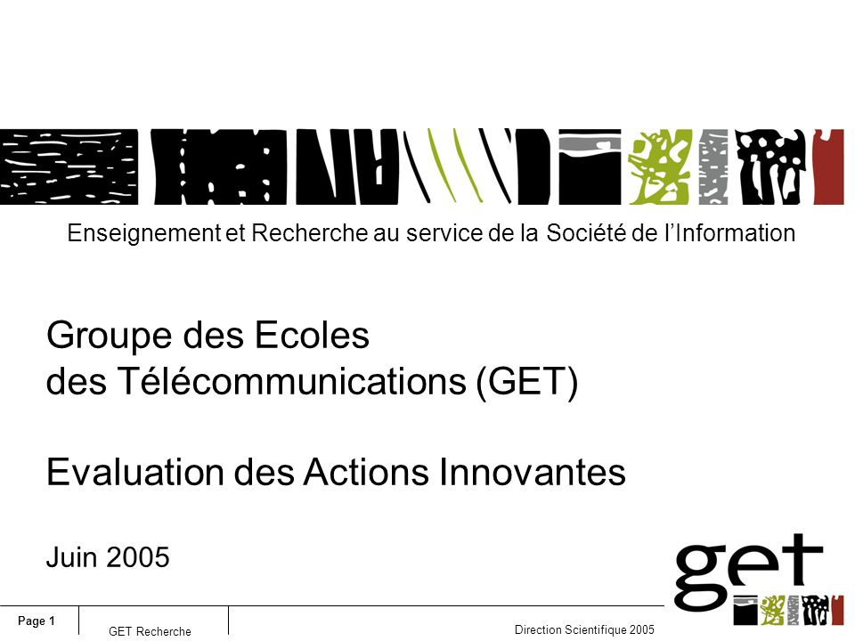 Page 1 Direction Scientifique 2005 GET Recherche Enseignement et Recherche au service de la Société de lInformation Groupe des Ecoles des Télécommunications (GET) Evaluation des Actions Innovantes Juin 2005