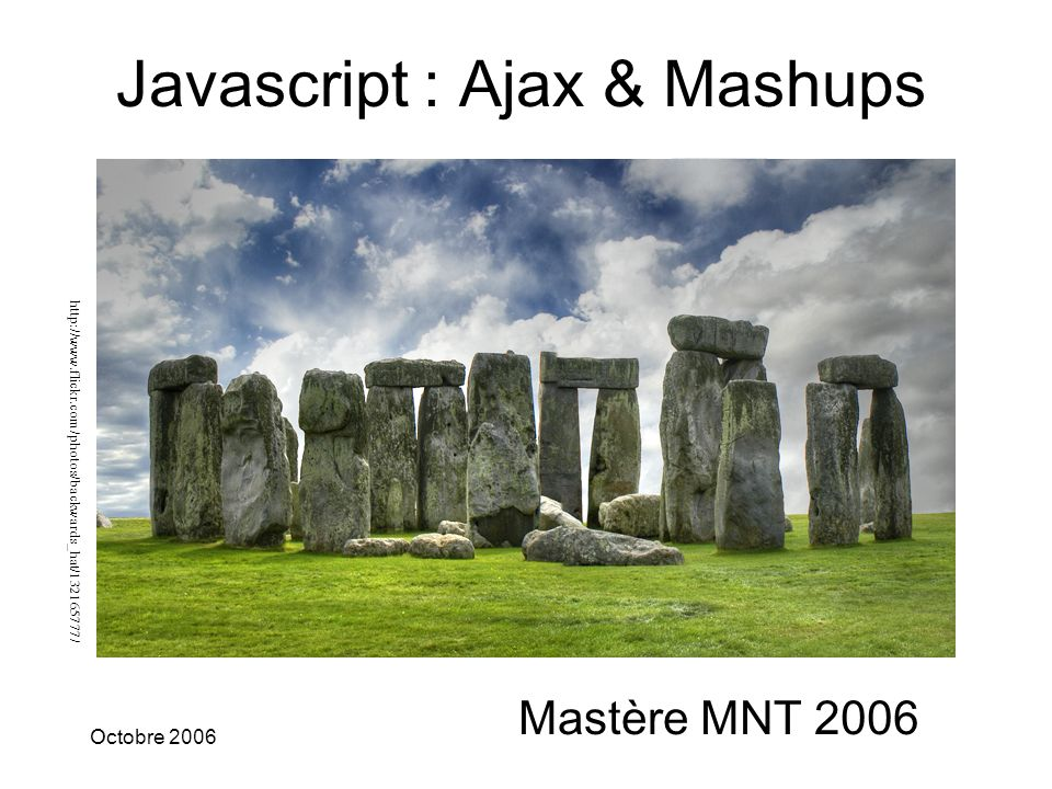 p1 Octobre 2006Stéphane ROUILLY Javascript : Ajax & Mashups Mastère MNT 2006 http://www.flickr.com/photos/backwards_hat/132165777/