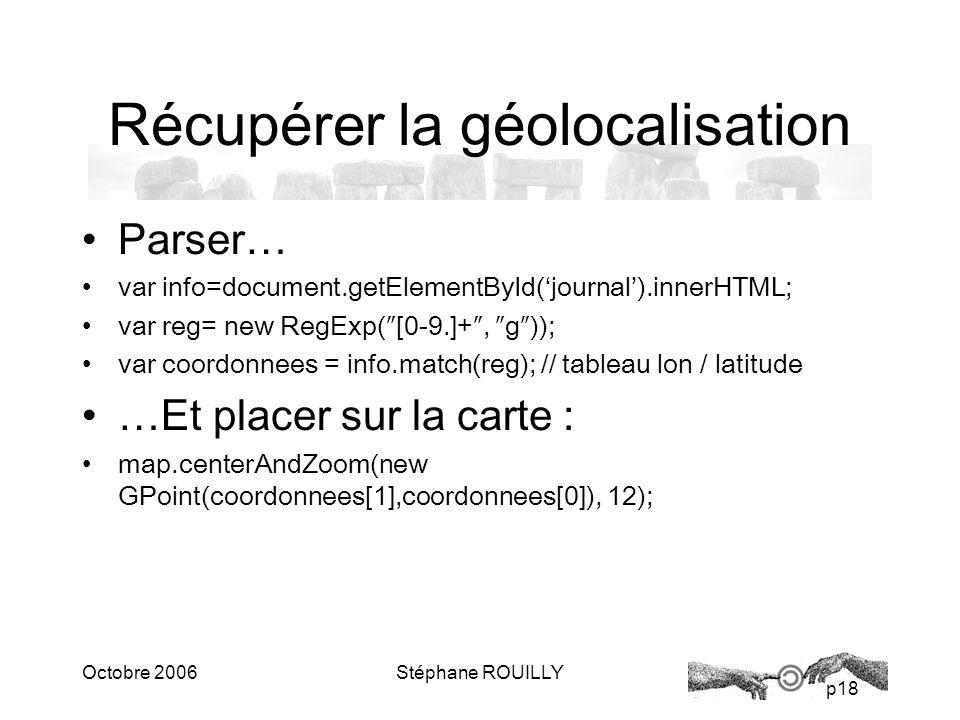 p18 Octobre 2006Stéphane ROUILLY Récupérer la géolocalisation Parser… var info=document.getElementById(journal).innerHTML; var reg= new RegExp([0-9.]+, g)); var coordonnees = info.match(reg); // tableau lon / latitude …Et placer sur la carte : map.centerAndZoom(new GPoint(coordonnees[1],coordonnees[0]), 12);