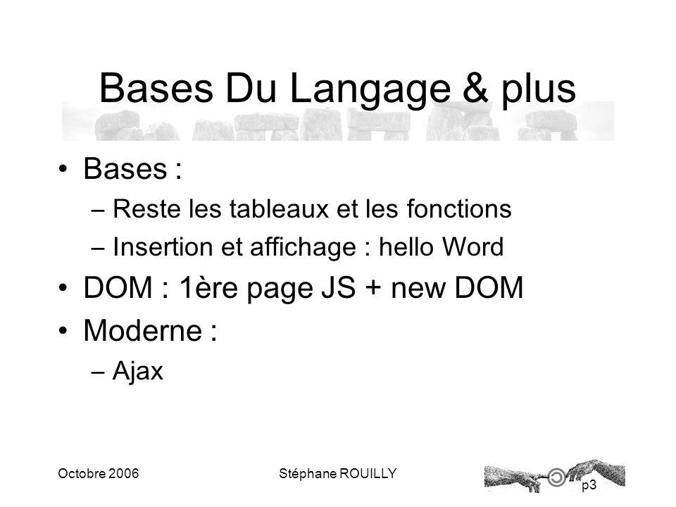 p3 Octobre 2006Stéphane ROUILLY Bases Du Langage & plus Bases : –Reste les tableaux et les fonctions –Insertion et affichage : hello Word DOM : 1ère page JS + new DOM Moderne : –Ajax