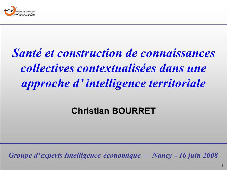 1 Groupe dexperts Intelligence économique – Nancy - 16 juin 2008 Santé et construction de connaissances collectives contextualisées dans une approche d intelligence territoriale Christian BOURRET