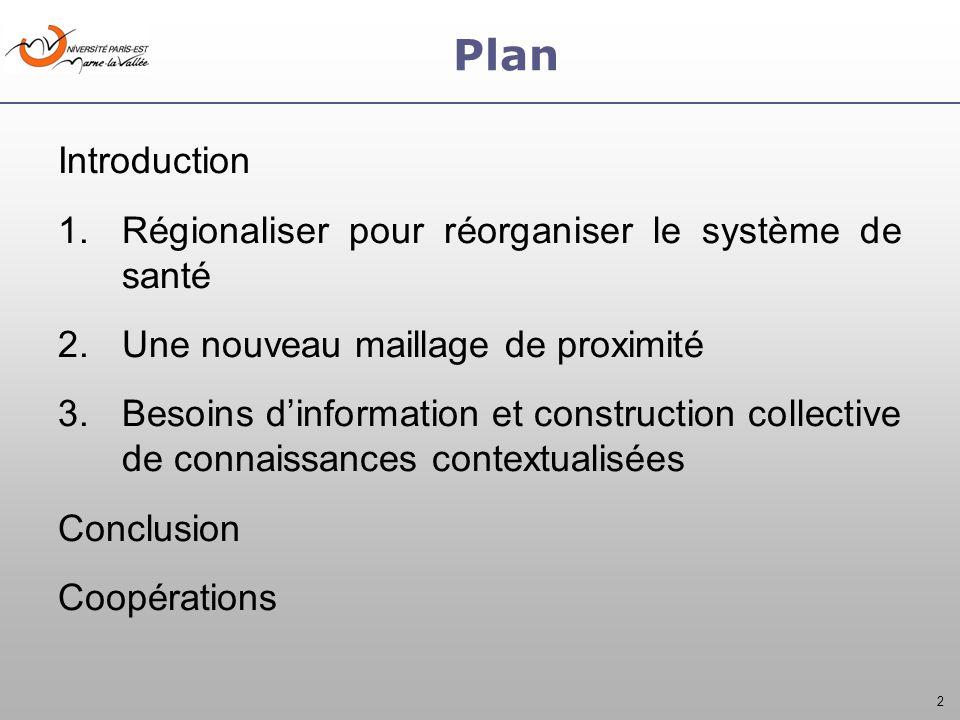 2 Plan Introduction 1.Régionaliser pour réorganiser le système de santé 2.Une nouveau maillage de proximité 3.Besoins dinformation et construction collective de connaissances contextualisées Conclusion Coopérations