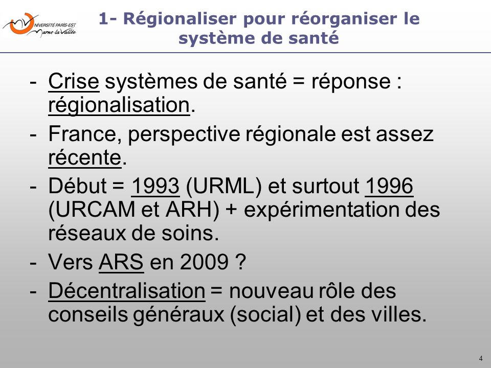 4 -Crise systèmes de santé = réponse : régionalisation. -France, perspective régionale est assez récente. -Début = 1993 (URML) et surtout 1996 (URCAM