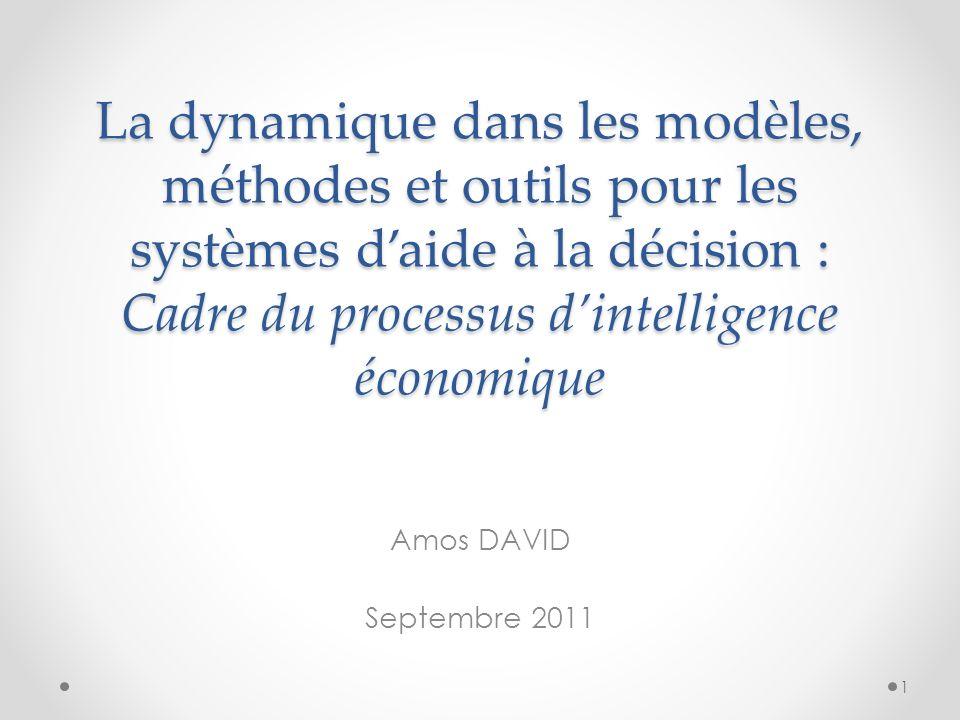 La dynamique dans les modèles, méthodes et outils pour les systèmes daide à la décision : Cadre du processus dintelligence économique Amos DAVID Septembre 2011 1