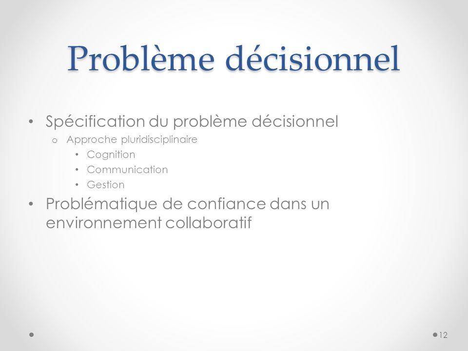 Problème décisionnel Spécification du problème décisionnel o Approche pluridisciplinaire Cognition Communication Gestion Problématique de confiance dans un environnement collaboratif 12