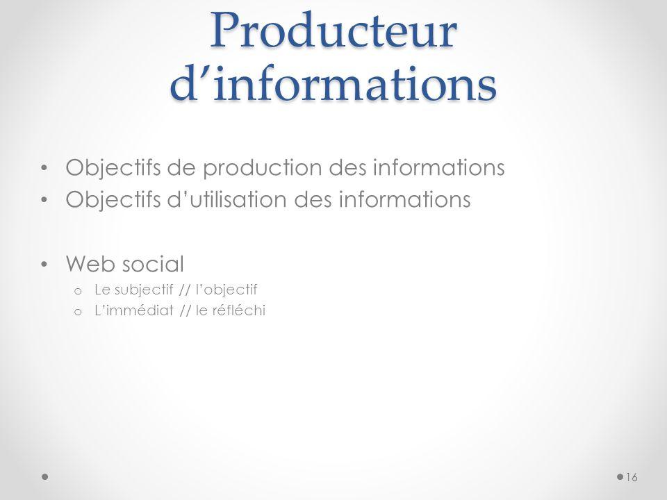Producteur dinformations Objectifs de production des informations Objectifs dutilisation des informations Web social o Le subjectif // lobjectif o Limmédiat // le réfléchi 16