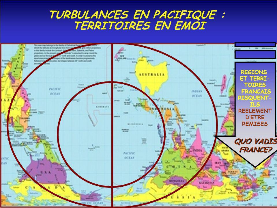 TURBULANCES EN PACIFIQUE : TERRITOIRES EN EMOI REGIONS ET TERRI- TOIRES FRANCAIS RISQUENT- ILS REELEMENT D ETRE REMISES QUO VADIS FRANCE?