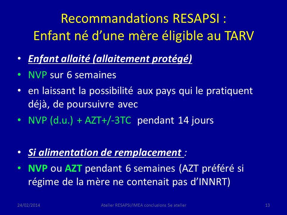 Recommandations RESAPSI : Enfant né dune mère éligible au TARV Enfant allaité (allaitement protégé) NVP sur 6 semaines en laissant la possibilité aux pays qui le pratiquent déjà, de poursuivre avec NVP (d.u.) + AZT+/-3TC pendant 14 jours Si alimentation de remplacement : NVP ou AZT pendant 6 semaines (AZT préféré si régime de la mère ne contenait pas dINNRT) 24/02/2014Atelier RESAPSI/IMEA conclusions 5e atelier13