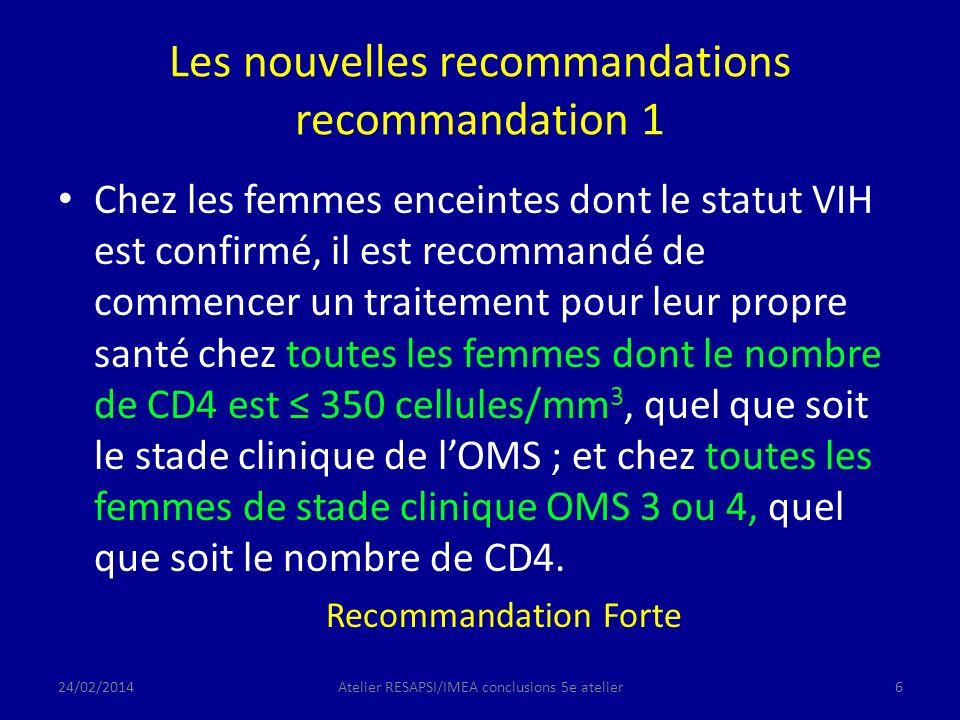Les nouvelles recommandations recommandation 1 Chez les femmes enceintes dont le statut VIH est confirmé, il est recommandé de commencer un traitement pour leur propre santé chez toutes les femmes dont le nombre de CD4 est 350 cellules/mm 3, quel que soit le stade clinique de lOMS ; et chez toutes les femmes de stade clinique OMS 3 ou 4, quel que soit le nombre de CD4.