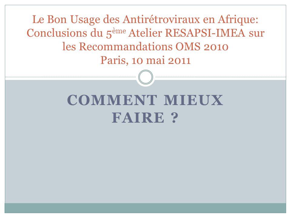COMMENT MIEUX FAIRE ? Le Bon Usage des Antirétroviraux en Afrique: Conclusions du 5 ème Atelier RESAPSI-IMEA sur les Recommandations OMS 2010 Paris, 1