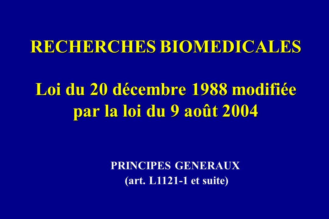 PRINCIPES GENERAUX (art. L1121-1 et suite) RECHERCHES BIOMEDICALES Loi du 20 décembre 1988 modifiée par la loi du 9 août 2004