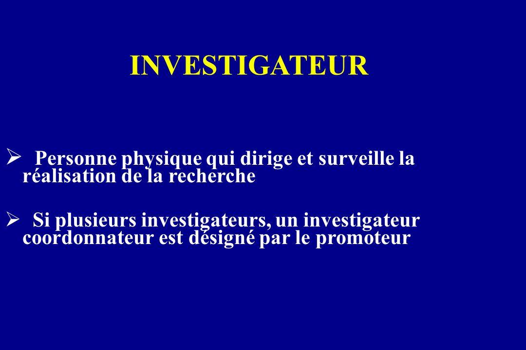 INVESTIGATEUR Personne physique qui dirige et surveille la réalisation de la recherche Si plusieurs investigateurs, un investigateur coordonnateur est