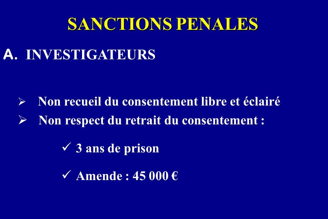 SANCTIONS PENALES A. INVESTIGATEURS Non recueil du consentement libre et éclairé Non respect du retrait du consentement : 3 ans de prison Amende : 45