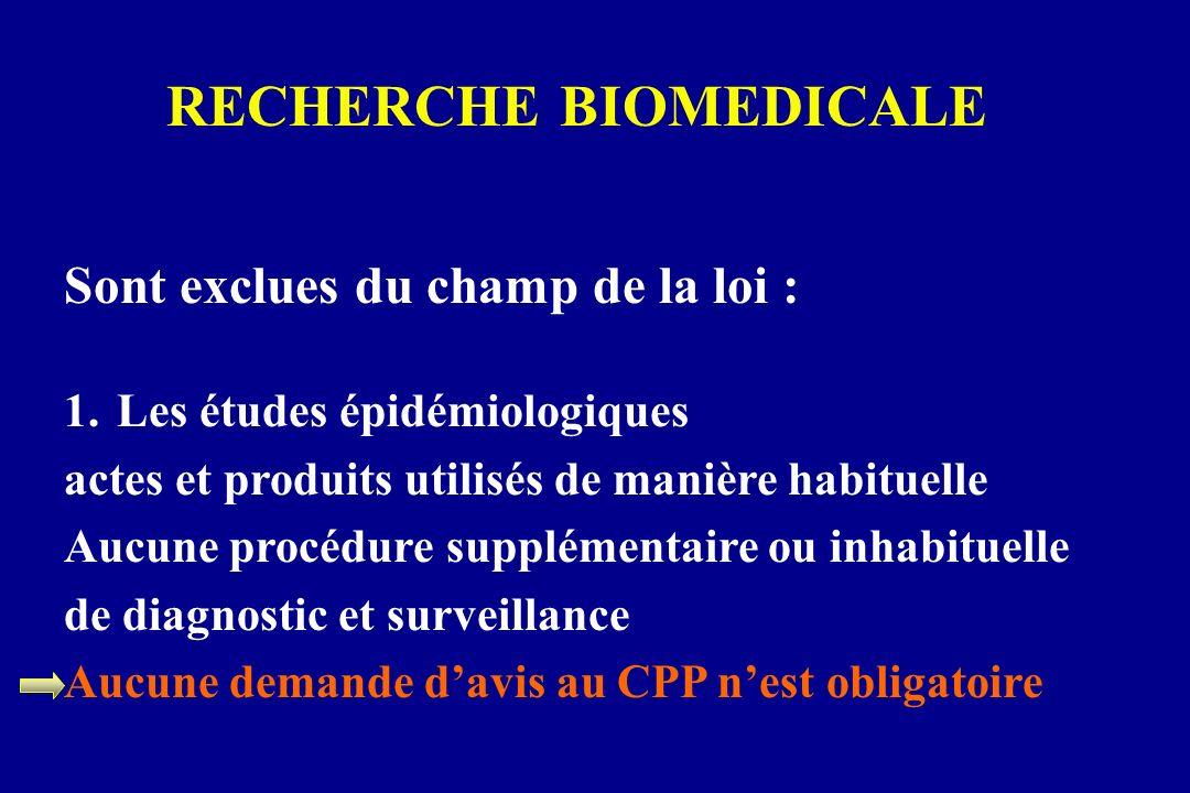 RECHERCHE BIOMEDICALE Sont exclues du champ de la loi : 1.Les études épidémiologiques actes et produits utilisés de manière habituelle Aucune procédur