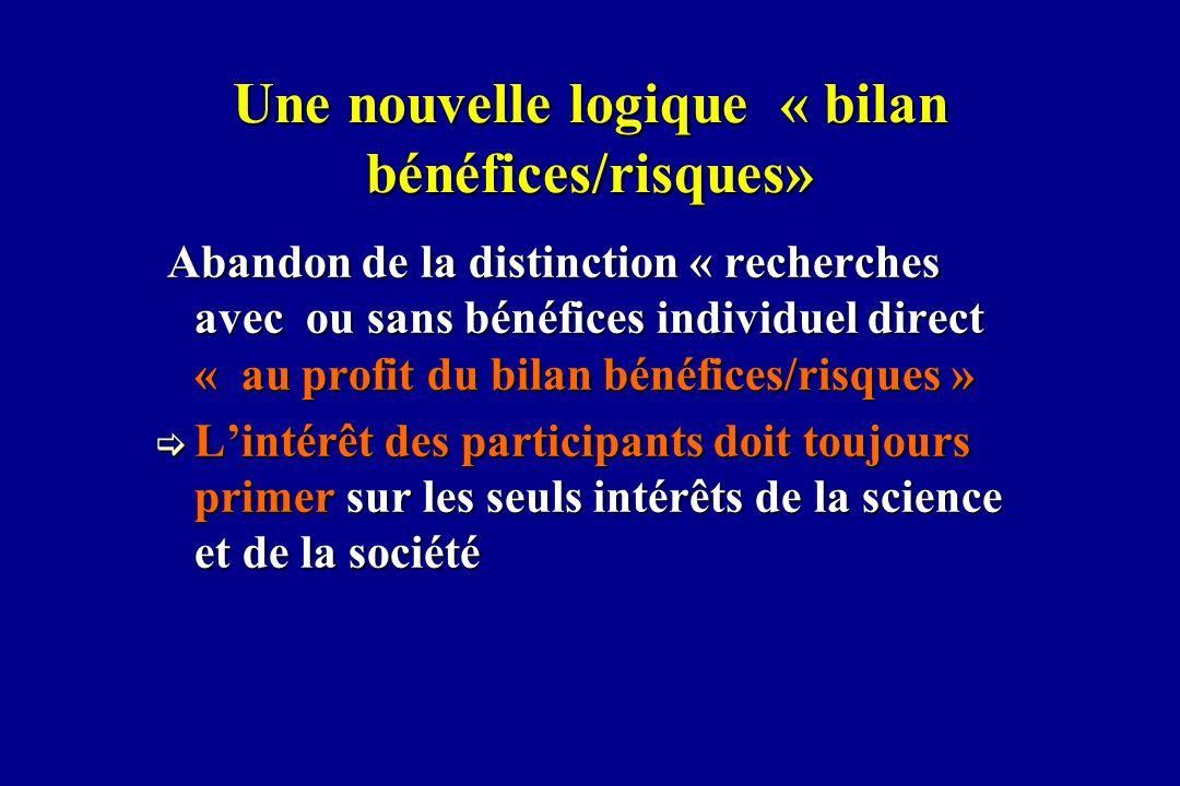 Une nouvelle logique « bilan bénéfices/risques» Abandon de la distinction « recherches avec ou sans bénéfices individuel direct « au profit du bilan b