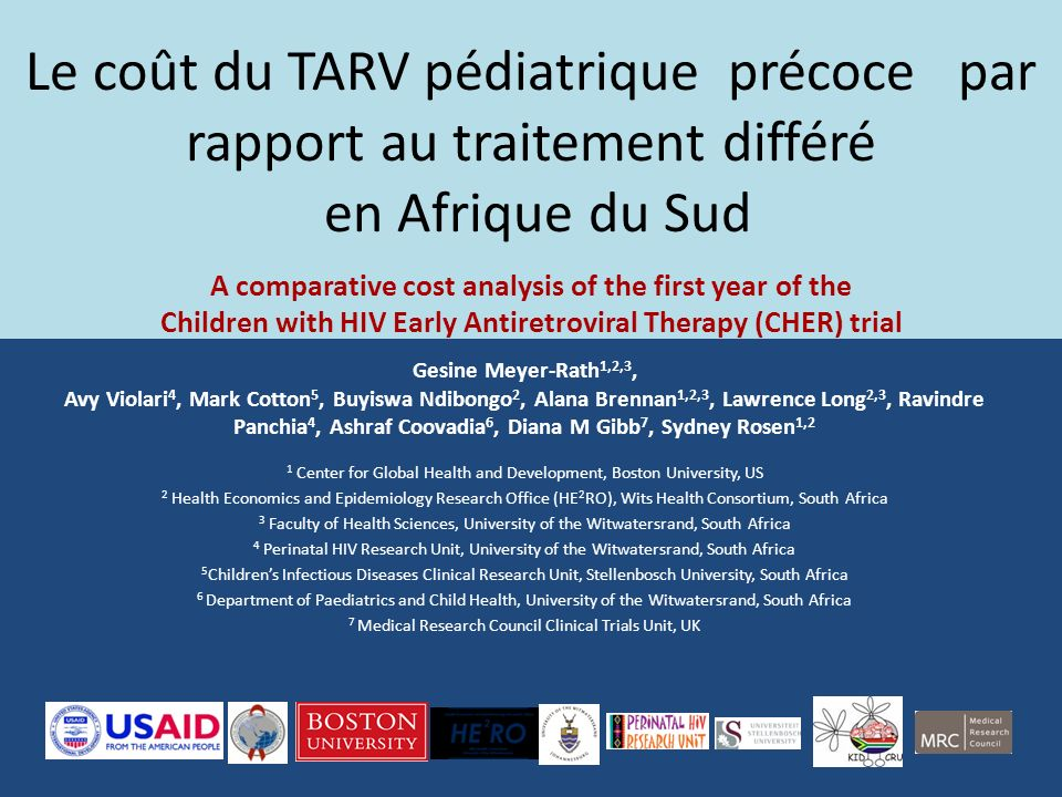 Le coût du TARV pédiatrique précoce par rapport au traitement différé en Afrique du Sud A comparative cost analysis of the first year of the Children with HIV Early Antiretroviral Therapy (CHER) trial Gesine Meyer-Rath 1,2,3, Avy Violari 4, Mark Cotton 5, Buyiswa Ndibongo 2, Alana Brennan 1,2,3, Lawrence Long 2,3, Ravindre Panchia 4, Ashraf Coovadia 6, Diana M Gibb 7, Sydney Rosen 1,2 1 Center for Global Health and Development, Boston University, US 2 Health Economics and Epidemiology Research Office (HE 2 RO), Wits Health Consortium, South Africa 3 Faculty of Health Sciences, University of the Witwatersrand, South Africa 4 Perinatal HIV Research Unit, University of the Witwatersrand, South Africa 5 Childrens Infectious Diseases Clinical Research Unit, Stellenbosch University, South Africa 6 Department of Paediatrics and Child Health, University of the Witwatersrand, South Africa 7 Medical Research Council Clinical Trials Unit, UK