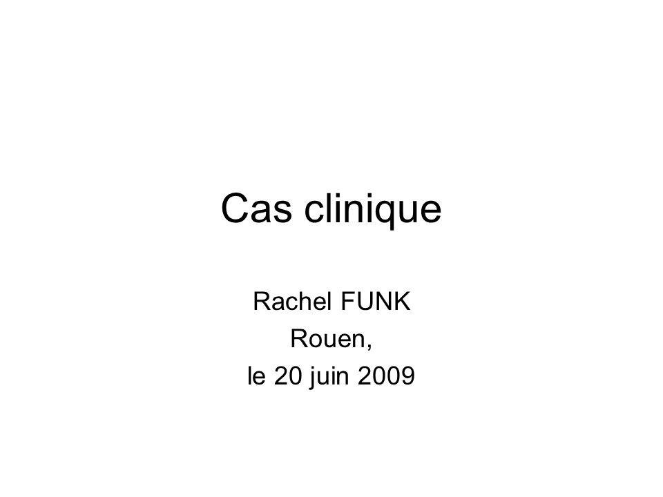Cas clinique Rachel FUNK Rouen, le 20 juin 2009