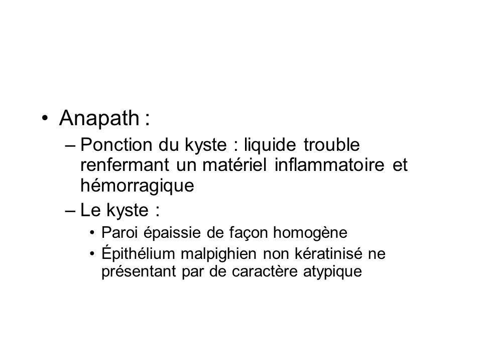 Anapath : –Ponction du kyste : liquide trouble renfermant un matériel inflammatoire et hémorragique –Le kyste : Paroi épaissie de façon homogène Épith