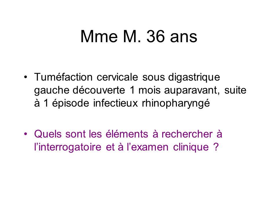 Mme M. 36 ans Tuméfaction cervicale sous digastrique gauche découverte 1 mois auparavant, suite à 1 épisode infectieux rhinopharyngé Quels sont les él