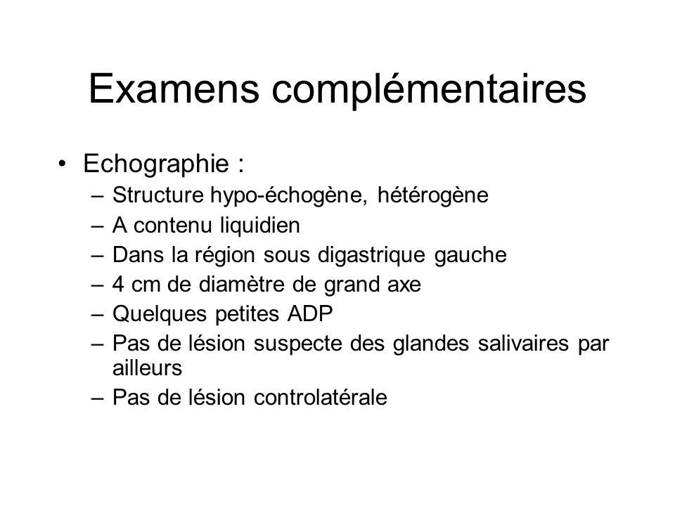 Examens complémentaires Echographie : –Structure hypo-échogène, hétérogène –A contenu liquidien –Dans la région sous digastrique gauche –4 cm de diamè