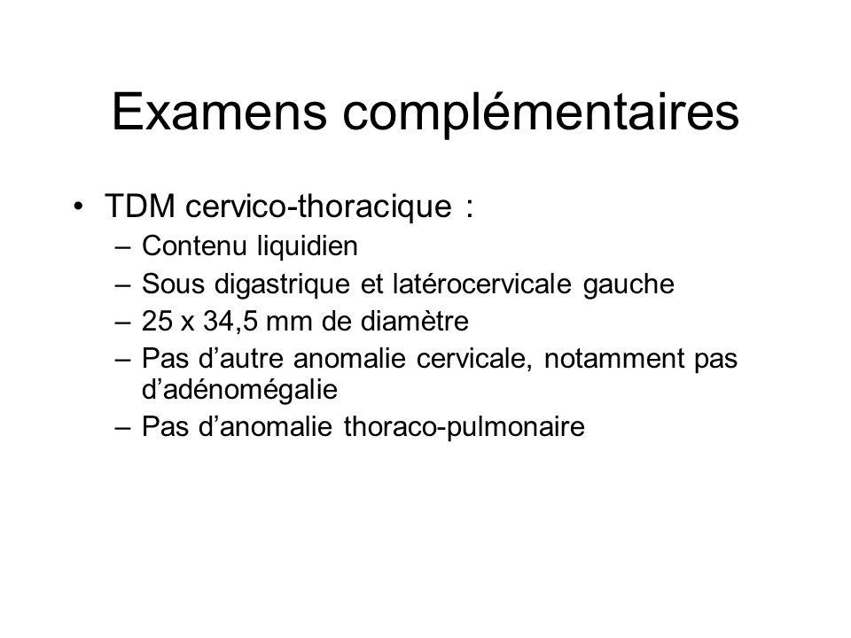 Examens complémentaires TDM cervico-thoracique : –Contenu liquidien –Sous digastrique et latérocervicale gauche –25 x 34,5 mm de diamètre –Pas dautre