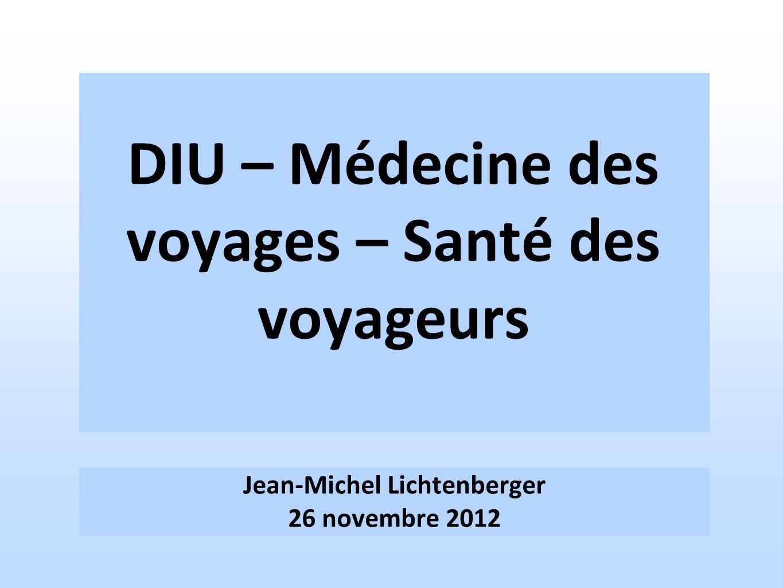 DIU – Médecine des voyages – Santé des voyageurs Jean-Michel Lichtenberger 26 novembre 2012