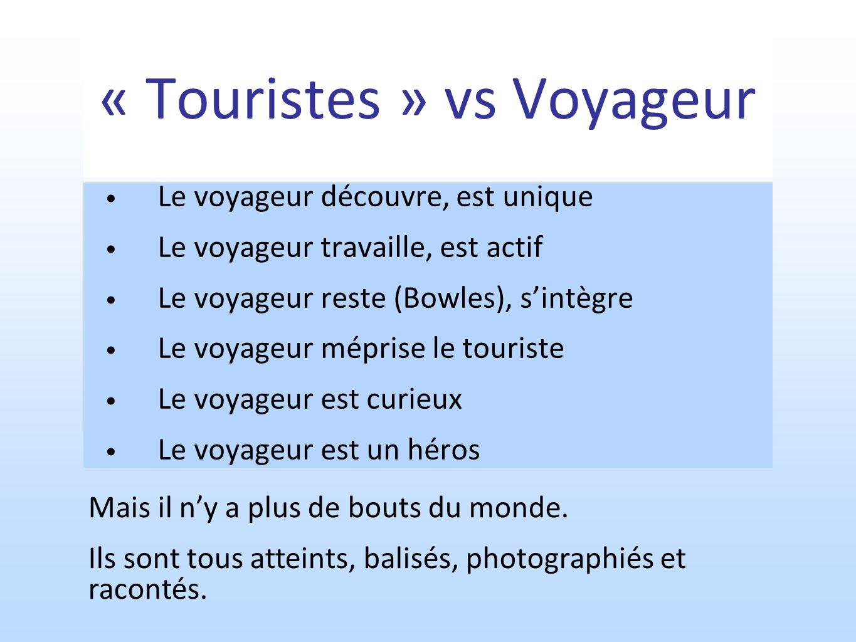 « Touristes » vs Voyageur Le voyageur découvre, est unique Le voyageur travaille, est actif Le voyageur reste (Bowles), sintègre Le voyageur méprise le touriste Le voyageur est curieux Le voyageur est un héros Mais il ny a plus de bouts du monde.
