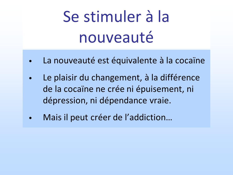 Se stimuler à la nouveauté La nouveauté est équivalente à la cocaïne Le plaisir du changement, à la différence de la cocaïne ne crée ni épuisement, ni dépression, ni dépendance vraie.