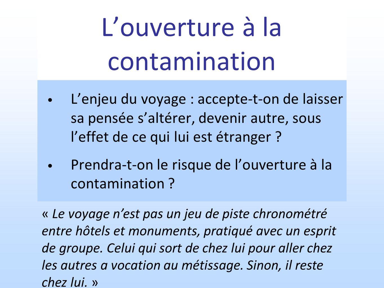Louverture à la contamination Lenjeu du voyage : accepte-t-on de laisser sa pensée saltérer, devenir autre, sous leffet de ce qui lui est étranger ? P