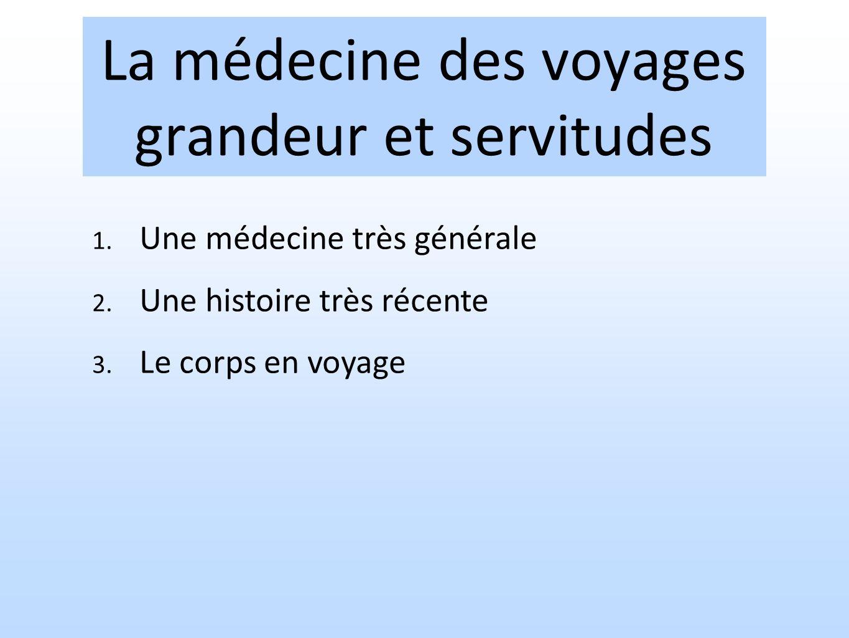 La médecine des voyages grandeur et servitudes 1. Une médecine très générale 2. Une histoire très récente 3. Le corps en voyage