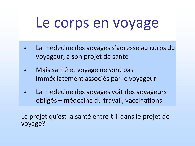 Le corps en voyage La médecine des voyages sadresse au corps du voyageur, à son projet de santé Mais santé et voyage ne sont pas immédiatement associé
