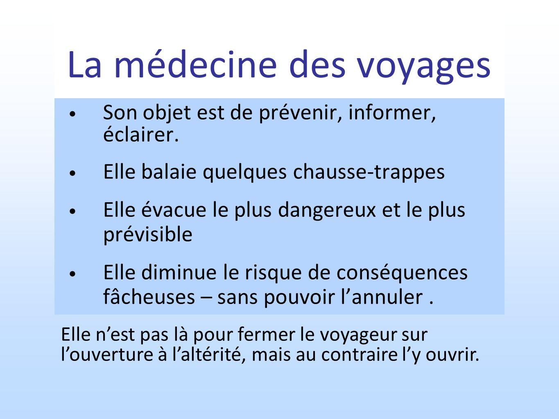 La médecine des voyages Son objet est de prévenir, informer, éclairer. Elle balaie quelques chausse-trappes Elle évacue le plus dangereux et le plus p