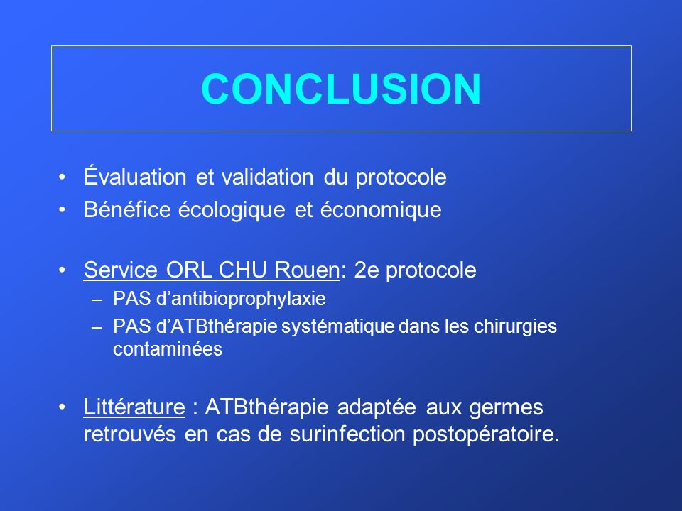 CONCLUSION Évaluation et validation du protocole Bénéfice écologique et économique Service ORL CHU Rouen: 2e protocole –PAS dantibioprophylaxie –PAS d