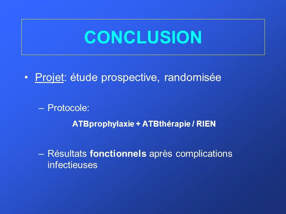 CONCLUSION Projet: étude prospective, randomisée –Protocole: ATBprophylaxie + ATBthérapie / RIEN –Résultats fonctionnels après complications infectieu