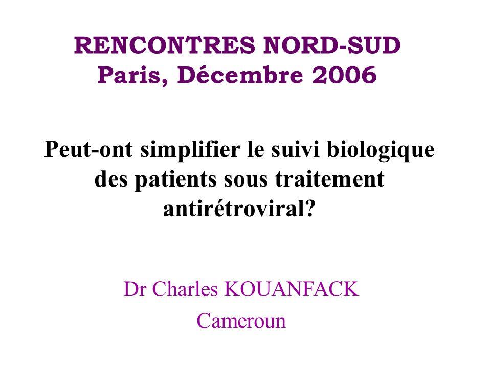 RENCONTRES NORD-SUD Paris, Décembre 2006 Peut-ont simplifier le suivi biologique des patients sous traitement antirétroviral? Dr Charles KOUANFACK Cam