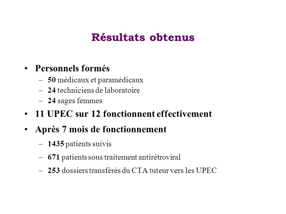 Résultats obtenus Personnels formés –50 médicaux et paramédicaux –24 techniciens de laboratoire –24 sages femmes 11 UPEC sur 12 fonctionnent effective