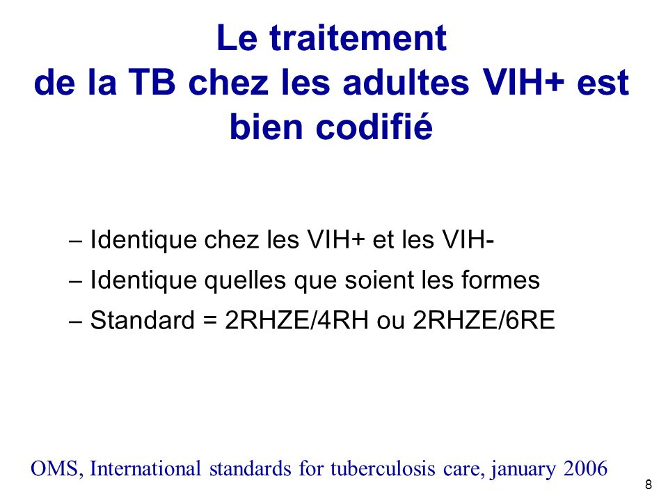8 Le traitement de la TB chez les adultes VIH+ est bien codifié –Identique chez les VIH+ et les VIH- –Identique quelles que soient les formes –Standard = 2RHZE/4RH ou 2RHZE/6RE OMS, International standards for tuberculosis care, january 2006